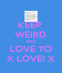 KEEP  WEIRD AND LOVE TO X LOVE! X - Personalised Poster A4 size
