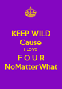 KEEP WILD Cause I LOVE F O U R NoMatterWhat - Personalised Poster A4 size