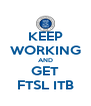 KEEP WORKING AND GET FTSL ITB - Personalised Poster A4 size