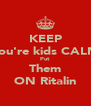 KEEP You're kids CALM Put  Them ON Ritalin - Personalised Poster A4 size