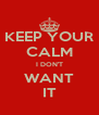KEEP YOUR CALM I DON'T WANT IT - Personalised Poster A4 size