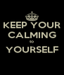 KEEP YOUR CALMING to YOURSELF  - Personalised Poster A4 size
