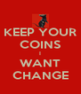 KEEP YOUR COINS I WANT CHANGE - Personalised Poster A4 size