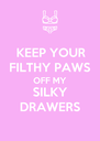 KEEP YOUR FILTHY PAWS OFF MY SILKY DRAWERS - Personalised Poster A4 size