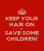 KEEP YOUR HAIR ON or SAVE SOME CHILDREN! - Personalised Poster A4 size