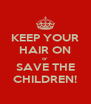 KEEP YOUR HAIR ON or SAVE THE CHILDREN! - Personalised Poster A4 size