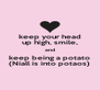 keep your head up high, smile, and keep being a potato (Niall is into potaos) - Personalised Poster A4 size