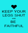 KEEP YOUR LEGS SHUT AND BE  FAITHFUL - Personalised Poster A4 size
