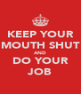 KEEP YOUR MOUTH SHUT AND DO YOUR JOB - Personalised Poster A4 size
