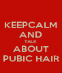 KEEPCALM AND TALK ABOUT PUBIC HAIR - Personalised Poster A4 size