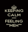 """KEEPING CALM AND FEELING """"""""MEH"""""""" - Personalised Poster A4 size"""