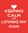 KEEPING CALM AND LOVING MY mom - Personalised Poster A4 size