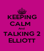 KEEPING CALM   And  TALKING 2 ELLIOTT - Personalised Poster A4 size