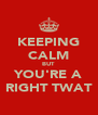 KEEPING CALM BUT YOU'RE A RIGHT TWAT - Personalised Poster A4 size