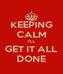 KEEPING CALM I'LL GET IT ALL DONE - Personalised Poster A4 size