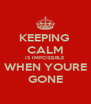 KEEPING  CALM IS IMPOSSIBLE WHEN YOURE GONE - Personalised Poster A4 size