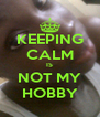KEEPING CALM IS NOT MY HOBBY - Personalised Poster A4 size