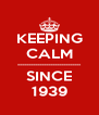 KEEPING CALM ----------------------------- SINCE 1939 - Personalised Poster A4 size