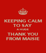 KEEPING CALM TO SAY  A HUGE THANK YOU FROM MAISIE - Personalised Poster A4 size