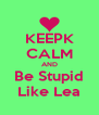 KEEPK CALM AND Be Stupid Like Lea - Personalised Poster A4 size