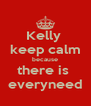 Kelly  keep calm because there is  everyneed - Personalised Poster A4 size