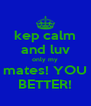 kep calm and luv only my mates! YOU BETTER! - Personalised Poster A4 size