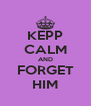 KEPP CALM AND FORGET HIM - Personalised Poster A4 size