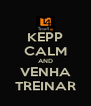 KEPP CALM AND VENHA TREINAR - Personalised Poster A4 size