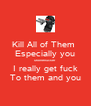 Kill All of Them  Especially you Motherfucker I really get fuck To them and you - Personalised Poster A4 size