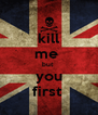kill me  but  you first  - Personalised Poster A4 size