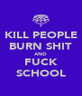 KILL PEOPLE BURN SHIT AND FUCK SCHOOL - Personalised Poster A4 size