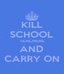 KILL SCHOOL TEACHERS AND CARRY ON - Personalised Poster A4 size