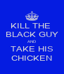 KILL THE  BLACK GUY AND TAKE HIS CHICKEN - Personalised Poster A4 size