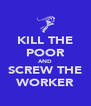 KILL THE POOR AND SCREW THE WORKER - Personalised Poster A4 size