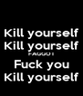 Kill yourself Kill yourself FAGGOT Fuck you Kill yourself - Personalised Poster A4 size