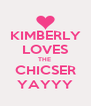 KIMBERLY LOVES THE  CHICSER YAYYY - Personalised Poster A4 size