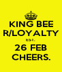 KING BEE R/LOYALTY EST. 26 FEB CHEERS. - Personalised Poster A4 size