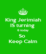 King Jerimiah IS turning  6 today So  Keep Calm - Personalised Poster A4 size