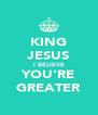 KING JESUS I BELIEVE YOU'RE GREATER - Personalised Poster A4 size