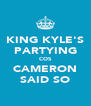 KING KYLE'S PARTYING COS CAMERON SAID SO - Personalised Poster A4 size