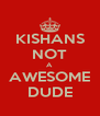 KISHANS NOT A AWESOME DUDE - Personalised Poster A4 size