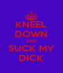 KNEEL DOWN AND SUCK MY DICK - Personalised Poster A4 size