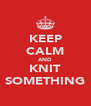 KEEP CALM AND KNIT SOMETHING - Personalised Poster A4 size
