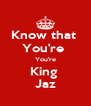 Know that  You're  You're King  Jaz - Personalised Poster A4 size