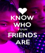 KNOW WHO YOUR FRIENDS ARE - Personalised Poster A4 size