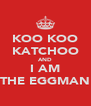 KOO KOO KATCHOO AND I AM THE EGGMAN - Personalised Poster A4 size