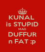 KUNAL  is STUPID MAD DUFFUR n FAT :p - Personalised Poster A4 size