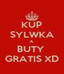 KUP SYLWKA A  BUTY  GRATIS XD - Personalised Poster A4 size