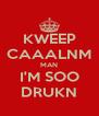 KWEEP CAAALNM MAN I'M SOO DRUKN - Personalised Poster A4 size