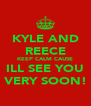 KYLE AND REECE KEEP CALM CAUSE ILL SEE YOU VERY SOON! - Personalised Poster A4 size